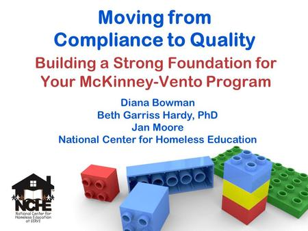 Moving from Compliance to Quality Building a Strong Foundation for Your McKinney-Vento Program Diana Bowman Beth Garriss Hardy, PhD Jan Moore National.