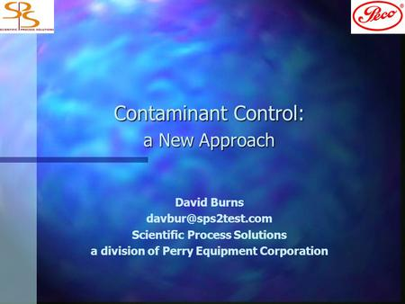 Contaminant Control: a New Approach David Burns Scientific Process Solutions a division of Perry Equipment Corporation.
