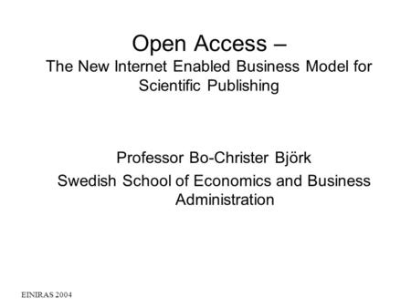 EINIRAS 2004 Open Access – The New Internet Enabled Business Model for Scientific Publishing Professor Bo-Christer Björk Swedish School of Economics and.