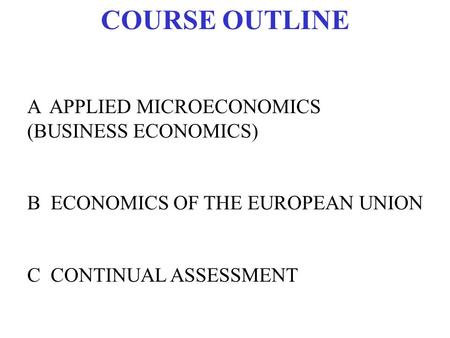COURSE OUTLINE A APPLIED MICROECONOMICS (BUSINESS ECONOMICS) B ECONOMICS OF THE EUROPEAN UNION C CONTINUAL ASSESSMENT.