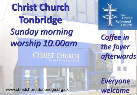 Christ Church Tonbridge Sunday morning worship 10.00am www.christchurchtonbridge.org.uk Coffee in the foyer afterwards Everyone welcome.