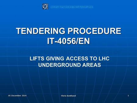 REPLACEMENT AND MAINTENANCE OF LIFTS GIVING ACCESS TO LHC UNDERGROUND AREAS TENDERING PROCEDURE IT-4056/EN 105 December 2014 Floris Bonthond.