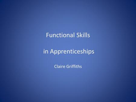 Functional Skills in Apprenticeships Claire Griffiths.