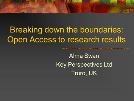 Breaking down the boundaries: Open Access to research results Alma Swan Key Perspectives Ltd Truro, UK.