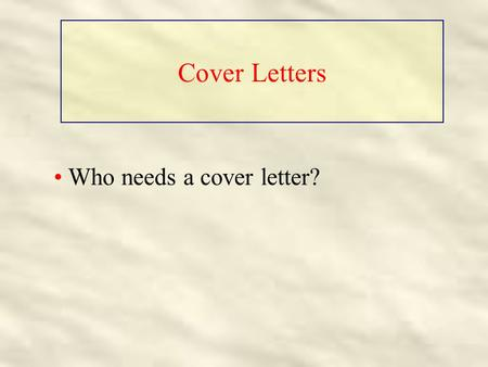 Cover Letters Who needs a cover letter?. Cover Letters Who needs a cover letter? Everyone who sends out a resume!!