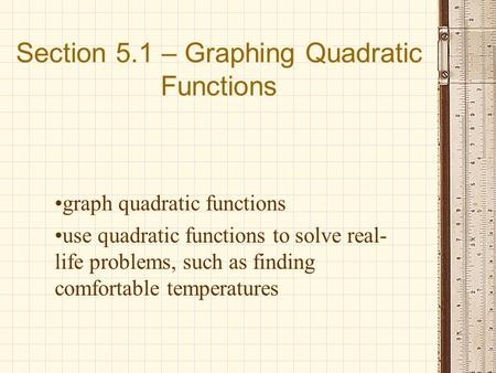 Section 5.1 – Graphing Quadratic Functions graph quadratic functions use quadratic functions to solve real- life problems, such as finding comfortable.