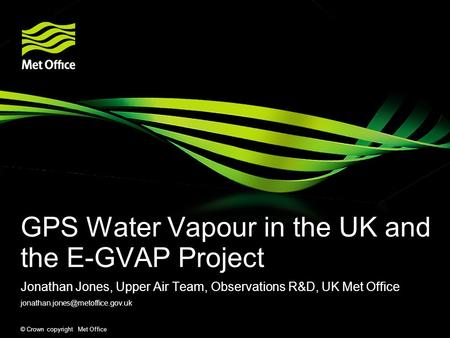 © Crown copyright Met Office GPS Water Vapour in the UK and the E-GVAP Project Jonathan Jones, Upper Air Team, Observations R&D, UK Met Office