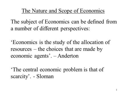 1 The Nature and Scope of Economics The subject of Economics can be defined from a number of different perspectives: 'Economics is the study of the allocation.