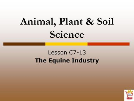 Animal, Plant & Soil Science Lesson C7-13 The Equine Industry.