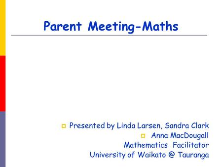 Parent Meeting-Maths  Presented by Linda Larsen, Sandra Clark  Anna MacDougall Mathematics Facilitator University of Tauranga.