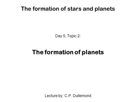 The formation of stars and planets Day 5, Topic 2: The formation of planets Lecture by: C.P. Dullemond.