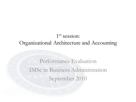 1 st session: Organizational Architecture and Accounting Performance Evaluation IMSc in Business Administration September 2010.