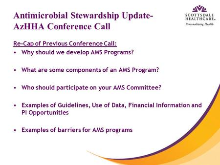 Antimicrobial Stewardship Update- AzHHA Conference Call Re-Cap of Previous Conference Call: Why should we develop AMS Programs? What are some components.