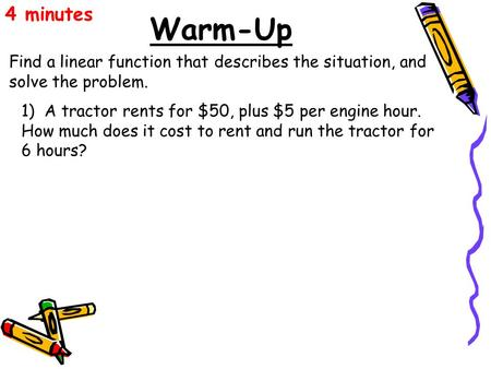 Warm-Up Find a linear function that describes the situation, and solve the problem. 4 minutes 1) A tractor rents for $50, plus $5 per engine hour. How.