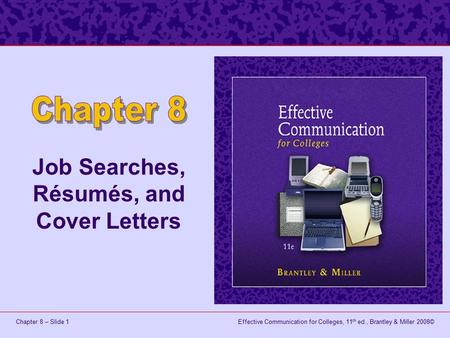 Effective Communication for Colleges, 11 th ed., Brantley & Miller 2008©Chapter 8 – Slide 1 Job Searches, Résumés, and Cover Letters.