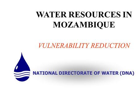 WATER RESOURCES IN MOZAMBIQUE VULNERABILITY REDUCTION NATIONAL DIRECTORATE OF WATER (DNA)
