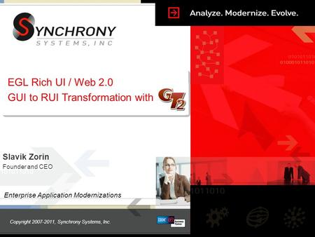Copyright 2007-2011, Synchrony Systems, Inc. EGL Rich UI / Web 2.0 GUI to RUI Transformation with Enterprise Application Modernizations Slavik Zorin Founder.