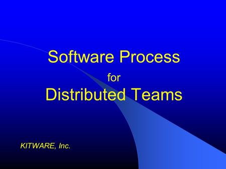 Software Process for Distributed Teams KITWARE, Inc.