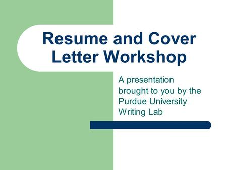 Resume and Cover Letter Workshop A presentation brought to you by the Purdue University Writing Lab.