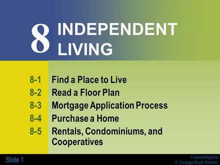 Financial Algebra © Cengage/South-Western Slide 1 INDEPENDENT LIVING 8-1Find a Place to Live 8-2Read a Floor Plan 8-3Mortgage Application Process 8-4Purchase.