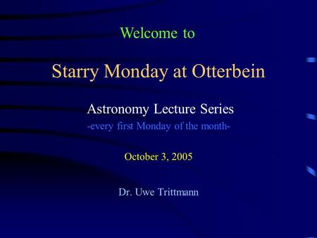 Starry Monday at Otterbein Astronomy Lecture Series -every first Monday of the month- October 3, 2005 Dr. Uwe Trittmann Welcome to.
