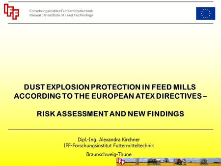 DUST EXPLOSION PROTECTION IN FEED MILLS ACCORDING TO THE EUROPEAN ATEX DIRECTIVES – RISK ASSESSMENT AND NEW FINDINGS Dipl.-Ing. Alexandra Kirchner IFF-Forschungsinstitut.