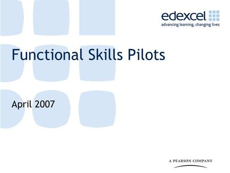 Functional Skills Pilots April 2007. 2 What are Functional Skills? A key initiative in both the 14-19 Education and Skills White Paper and the second.