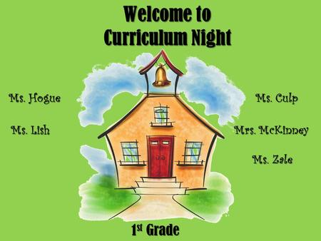 Welcome to Curriculum Night 1 st Grade Ms. Hogue Ms. Lish Ms. Culp Mrs. McKinney Ms. Zale.