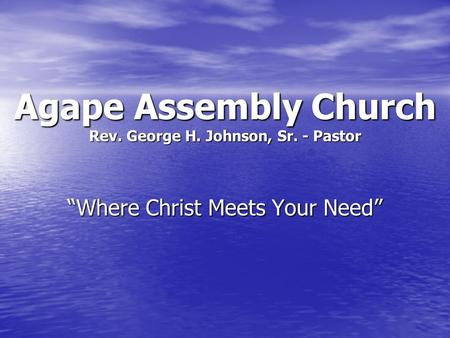 "Agape Assembly Church Rev. George H. Johnson, Sr. - Pastor ""Where Christ Meets Your Need"""