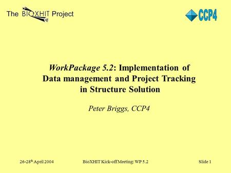 26-28 th April 2004BioXHIT Kick-off Meeting: WP 5.2Slide 1 WorkPackage 5.2: Implementation of Data management and Project Tracking in Structure Solution.