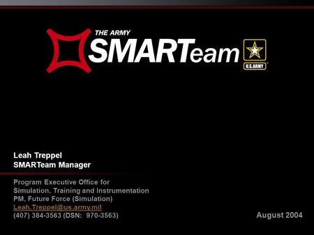 August 2004 Leah Treppel SMARTeam Manager Program Executive Office for Simulation, Training and Instrumentation PM, Future Force (Simulation)