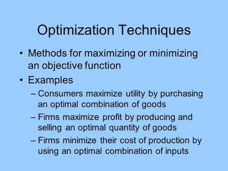 Optimization Techniques Methods for maximizing or minimizing an objective function Examples –Consumers maximize utility by purchasing an optimal combination.