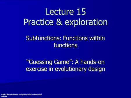 "Lecture 15 Practice & exploration Subfunctions: Functions within functions ""Guessing Game"": A hands-on exercise in evolutionary design © 2007 Daniel Valentine."
