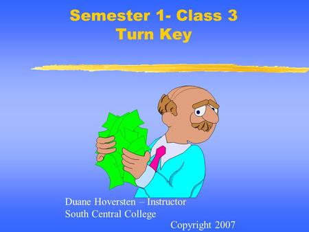 Semester 1- Class 3 Turn Key Copyright 2007 Duane Hoversten – Instructor South Central College.