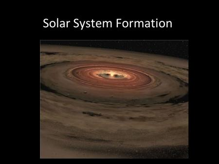 Solar System Formation. Age of the Solar System The oldest rocks found on Earth are about 4.55 billion years old, not native but meteorites which fall.