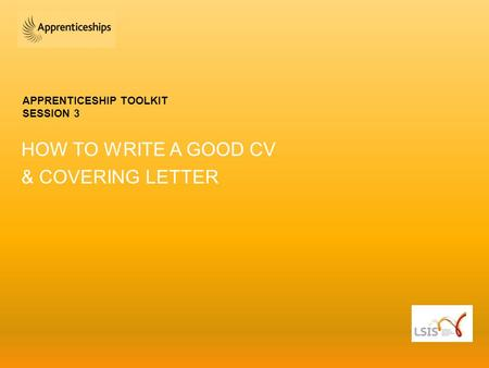 APPRENTICESHIP TOOLKIT SESSION 3 HOW TO WRITE A GOOD CV & COVERING LETTER.