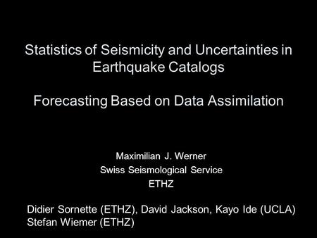 Statistics of Seismicity and Uncertainties in Earthquake Catalogs Forecasting Based on Data Assimilation Maximilian J. Werner Swiss Seismological Service.
