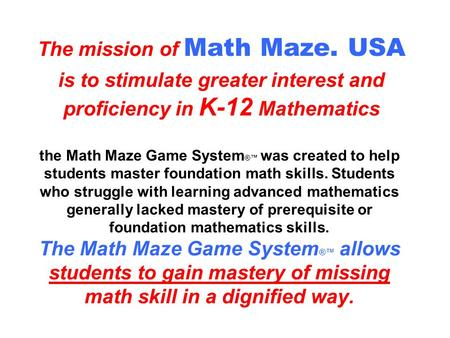 the Math Maze Game System ®™ was created to help students master foundation math skills. Students who struggle with learning advanced mathematics generally.