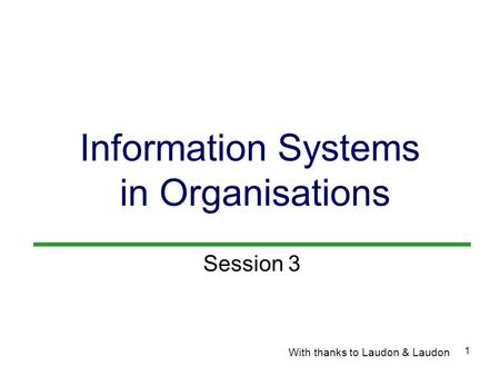 1 Information Systems in Organisations With thanks to Laudon & Laudon Session 3.