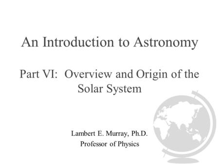 An Introduction to Astronomy Part VI: Overview and Origin of the Solar System Lambert E. Murray, Ph.D. Professor of Physics.