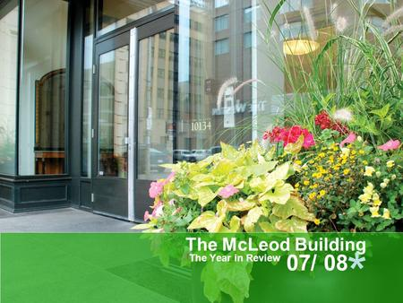 The McLeod Building The Year in Review 07/ 08 *. * Historical Review Developer to managed to self managed Records in various places Legal actions Safety.
