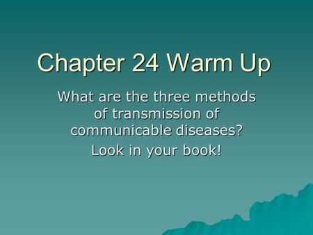 Chapter 24 Warm Up What are the three methods of transmission of communicable diseases? Look in your book!