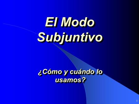 1 El Modo Subjuntivo ¿Cómo y cuándo lo usamos? Modes in which Spanish is spoken Indicative: Expresses certainties, the actions took place in a specific.