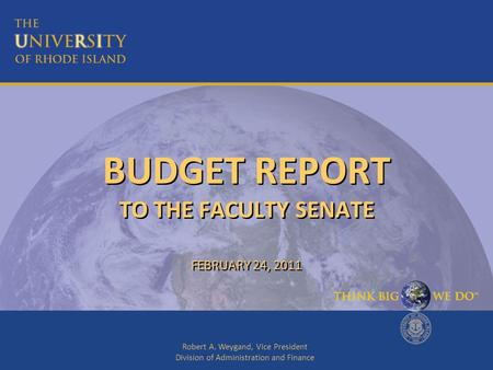 Robert A. Weygand, Vice President Division of Administration and Finance BUDGET REPORT TO THE FACULTY SENATE FEBRUARY 24, 2011.