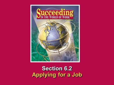 Chapter 6 Finding and Applying for a JobSucceeding in the World of Work Applying for a Job 6.2 SECTION OPENER / CLOSER INSERT BOOK COVER ART Section 6.2.