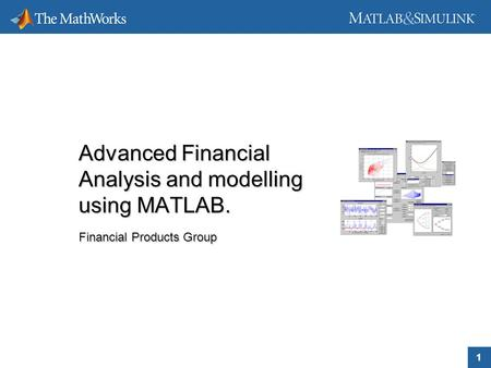 1 Advanced Financial Analysis and modelling using MATLAB. Financial Products Group Advanced Financial Analysis and modelling using MATLAB. Financial Products.