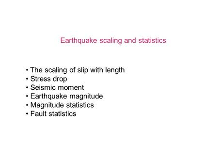 Earthquake scaling and statistics The scaling of slip with length Stress drop Seismic moment Earthquake magnitude Magnitude statistics Fault statistics.