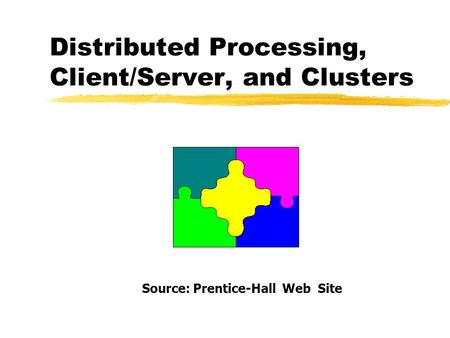 Distributed Processing, Client/Server, and Clusters Source: Prentice-Hall Web Site.