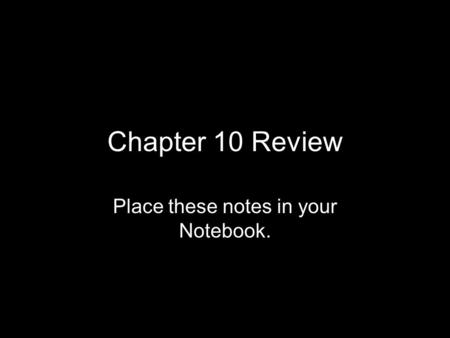 Chapter 10 Review Place these notes in your Notebook.