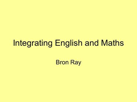 Integrating English and Maths Bron Ray. 'The Law of Diminishing Courageousness affects us the closer we get to an Ofsted inspection' Vic Goddard, Principal,